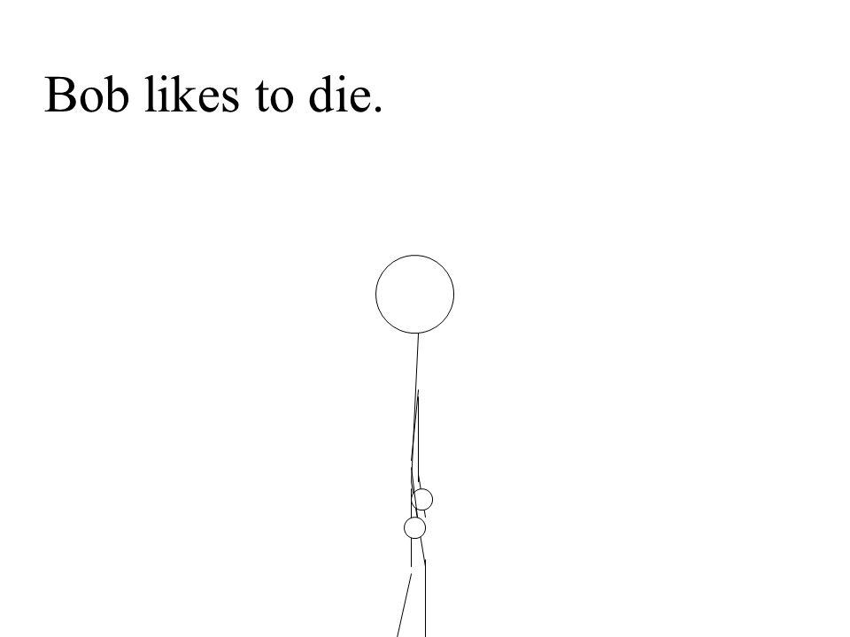 Bob likes to die.