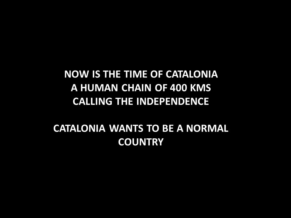 NOW IS THE TIME OF CATALONIA A HUMAN CHAIN OF 400 KMS CALLING THE INDEPENDENCE CATALONIA WANTS TO BE A NORMAL COUNTRY