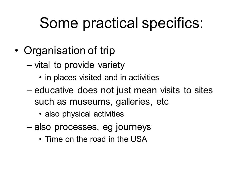 Some practical specifics: Organisation of trip –vital to provide variety in places visited and in activities –educative does not just mean visits to sites such as museums, galleries, etc also physical activities –also processes, eg journeys Time on the road in the USA