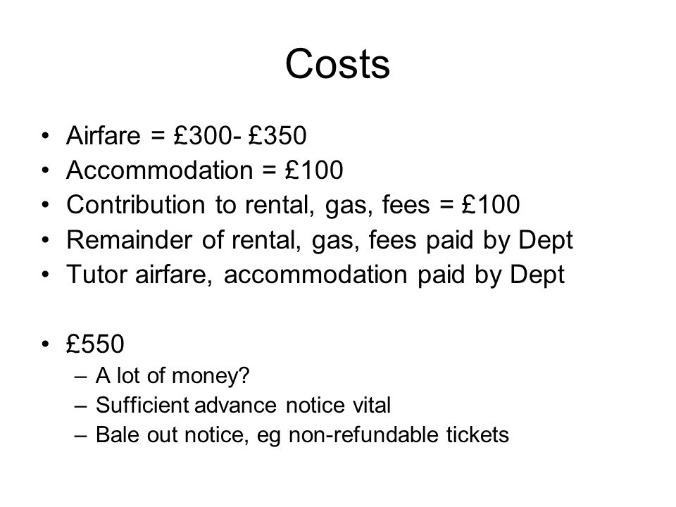 Costs Airfare = £300- £350 Accommodation = £100 Contribution to rental, gas, fees = £100 Remainder of rental, gas, fees paid by Dept Tutor airfare, accommodation paid by Dept £550 –A lot of money.