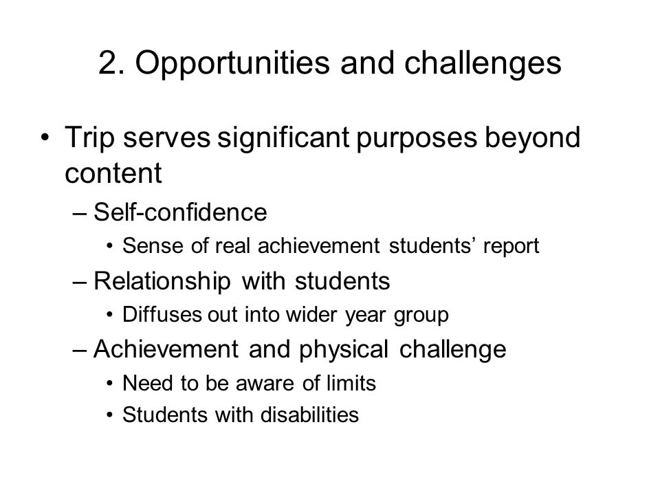 2. Opportunities and challenges Trip serves significant purposes beyond content –Self-confidence Sense of real achievement students' report –Relations