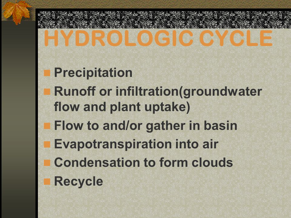 HYDROLOGIC CYCLE Precipitation Runoff or infiltration(groundwater flow and plant uptake) Flow to and/or gather in basin Evapotranspiration into air Condensation to form clouds Recycle