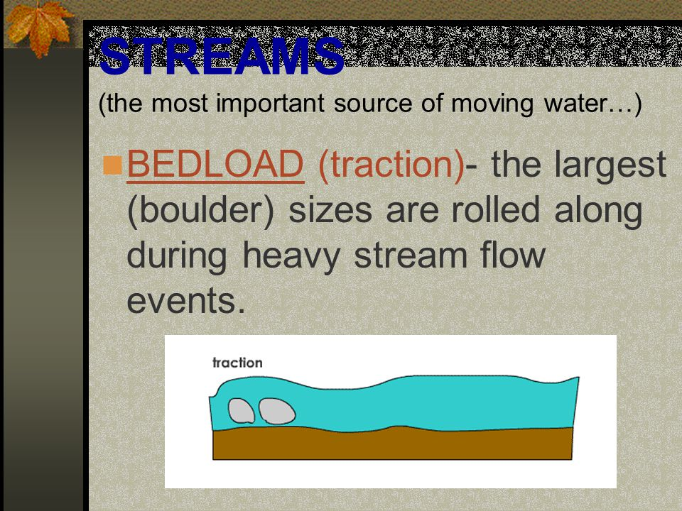 STREAMS (the most important source of moving water…) FLOTATION- the lightest sizes actually float along on the surface of the flow