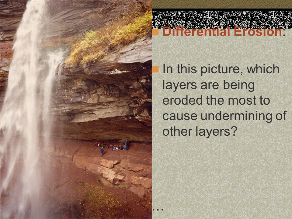 Differential Erosion: In this picture, which layers are being eroded the most to cause undermining of other layers.