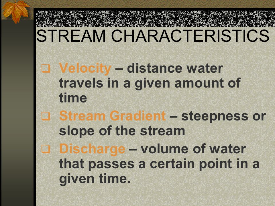 STREAM CHARACTERISTICS  Velocity – distance water travels in a given amount of time  Stream Gradient – steepness or slope of the stream  Discharge – volume of water that passes a certain point in a given time.