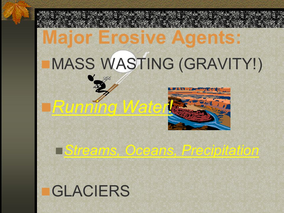 Major Erosive Agents: MASS WASTING (GRAVITY!) Running Water.