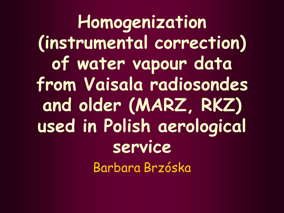 Homogenization (instrumental correction) of water vapour data from Vaisala radiosondes and older (MARZ, RKZ) used in Polish aerological service Barbara Brzóska