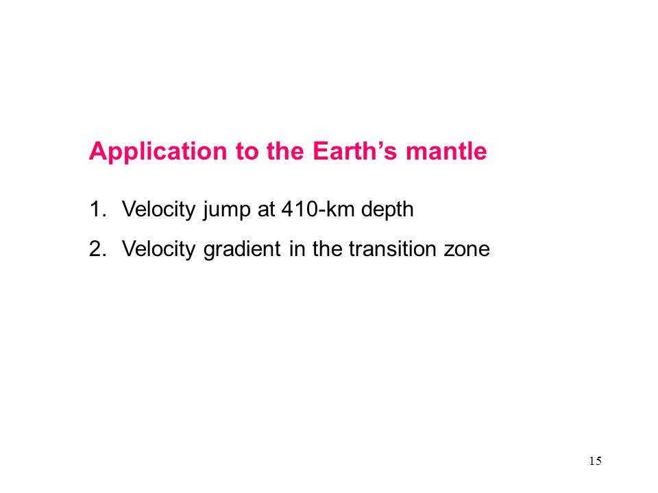 15 Application to the Earth's mantle 1.Velocity jump at 410-km depth 2.Velocity gradient in the transition zone
