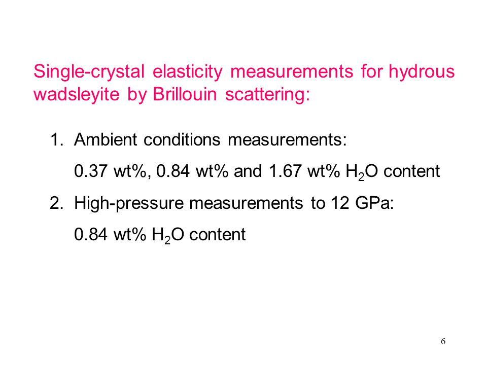 6 1.Ambient conditions measurements: 0.37 wt%, 0.84 wt% and 1.67 wt% H 2 O content 2.High-pressure measurements to 12 GPa: 0.84 wt% H 2 O content Single-crystal elasticity measurements for hydrous wadsleyite by Brillouin scattering: