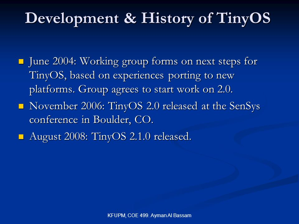 KFUPM, COE 499. Ayman Al Bassam Development & History of TinyOS June 2004: Working group forms on next steps for TinyOS, based on experiences porting