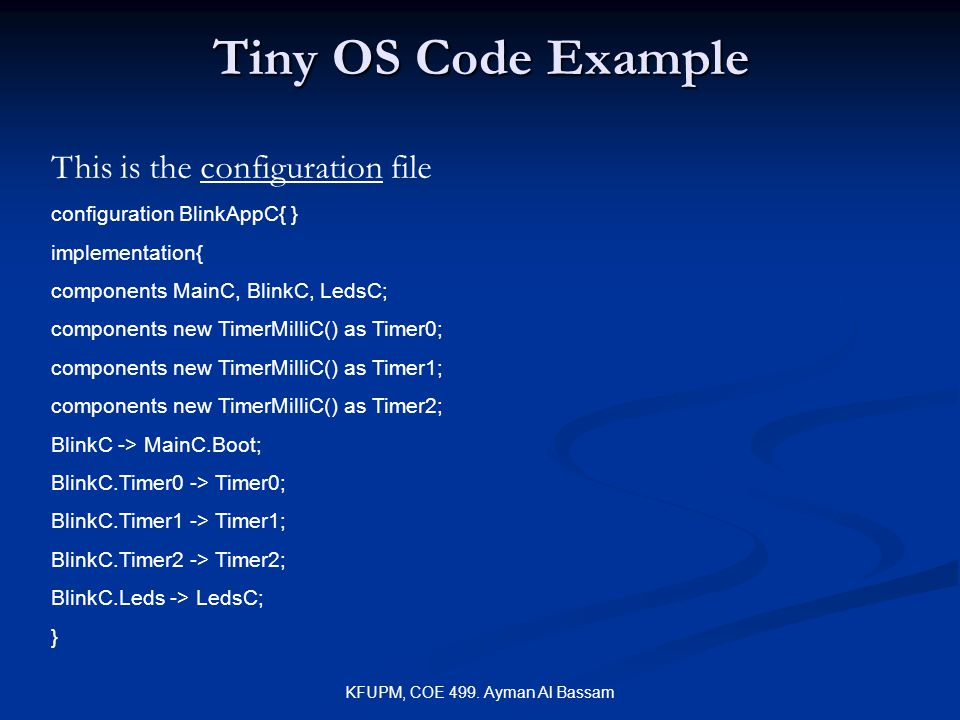 KFUPM, COE 499. Ayman Al Bassam Tiny OS Code Example This is the configuration file configuration BlinkAppC{ } implementation{ components MainC, Blink