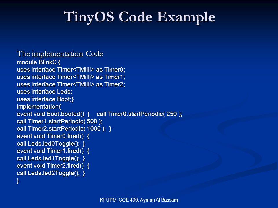 KFUPM, COE 499. Ayman Al Bassam TinyOS Code Example The implementation Code module BlinkC { uses interface Timer as Timer0; uses interface Timer as Ti