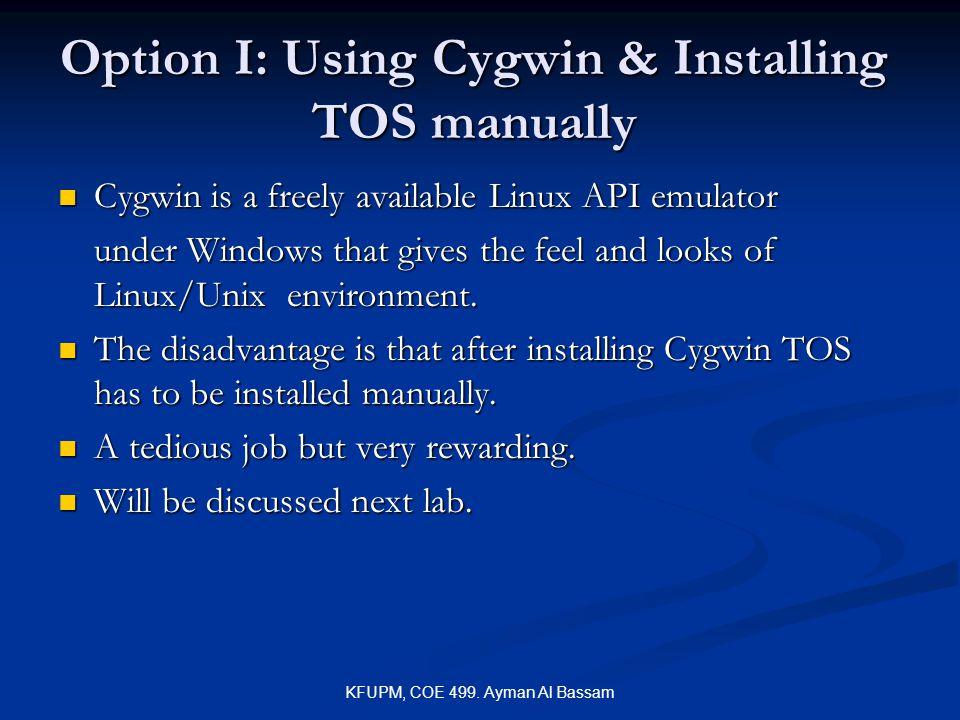 KFUPM, COE 499. Ayman Al Bassam Option I: Using Cygwin & Installing TOS manually Cygwin is a freely available Linux API emulator Cygwin is a freely av