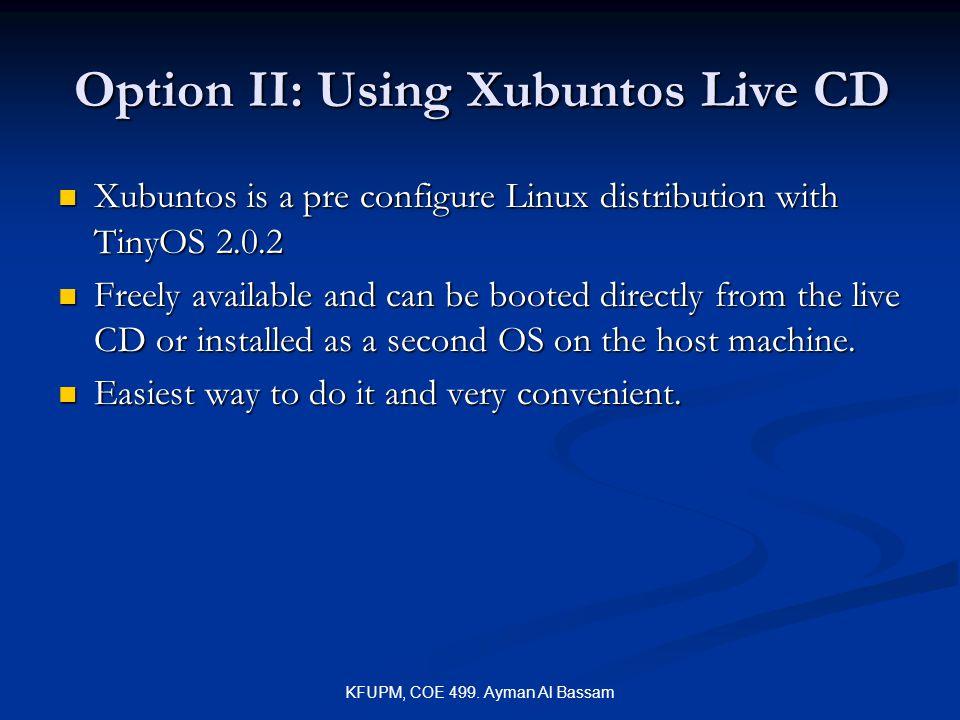 KFUPM, COE 499. Ayman Al Bassam Option II: Using Xubuntos Live CD Xubuntos is a pre configure Linux distribution with TinyOS 2.0.2 Xubuntos is a pre c