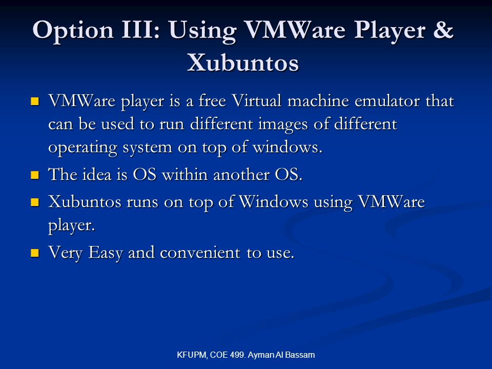 KFUPM, COE 499. Ayman Al Bassam Option III: Using VMWare Player & Xubuntos VMWare player is a free Virtual machine emulator that can be used to run di