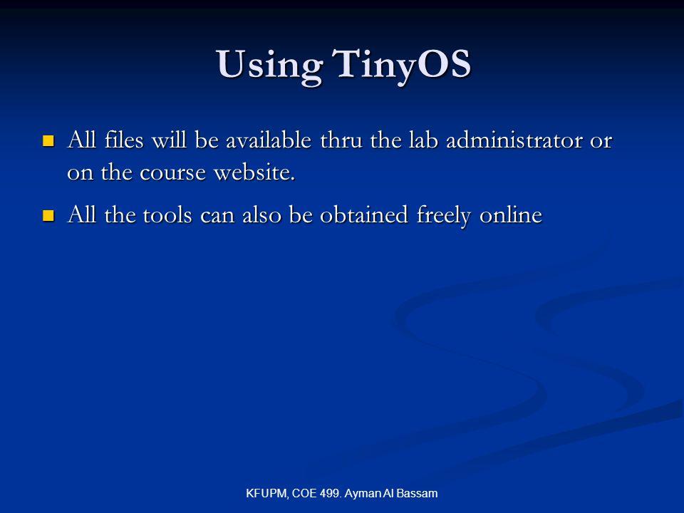KFUPM, COE 499. Ayman Al Bassam Using TinyOS All files will be available thru the lab administrator or on the course website. All files will be availa