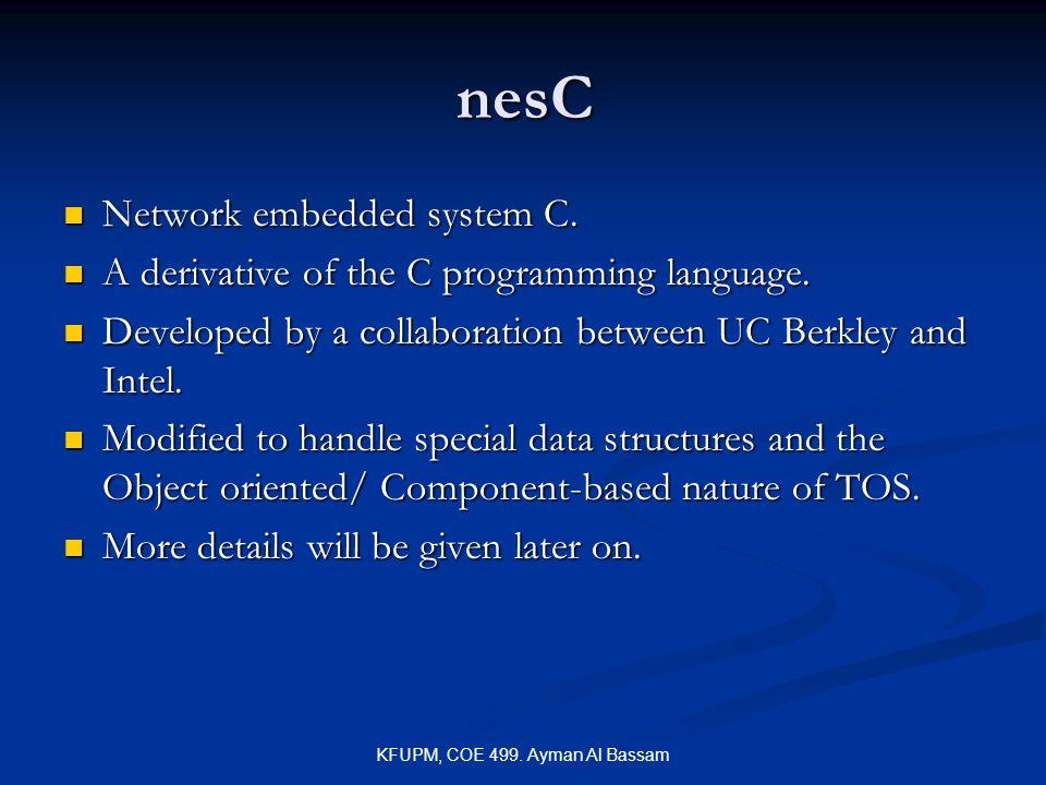 KFUPM, COE 499. Ayman Al Bassam nesC Network embedded system C. Network embedded system C. A derivative of the C programming language. A derivative of