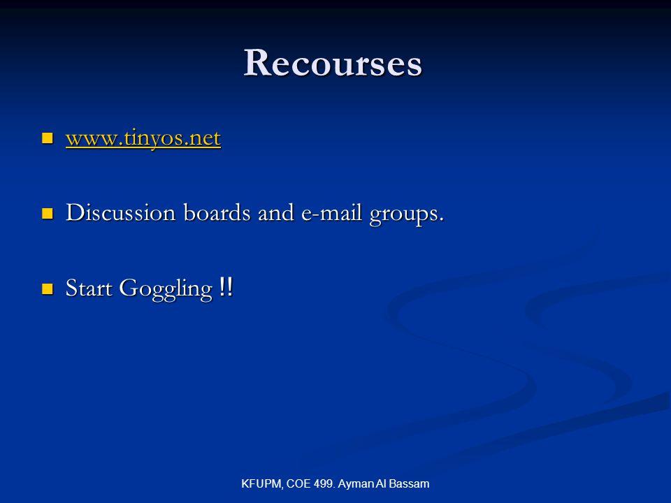 KFUPM, COE 499. Ayman Al Bassam Recourses www.tinyos.net www.tinyos.net www.tinyos.net Discussion boards and e-mail groups. Discussion boards and e-ma