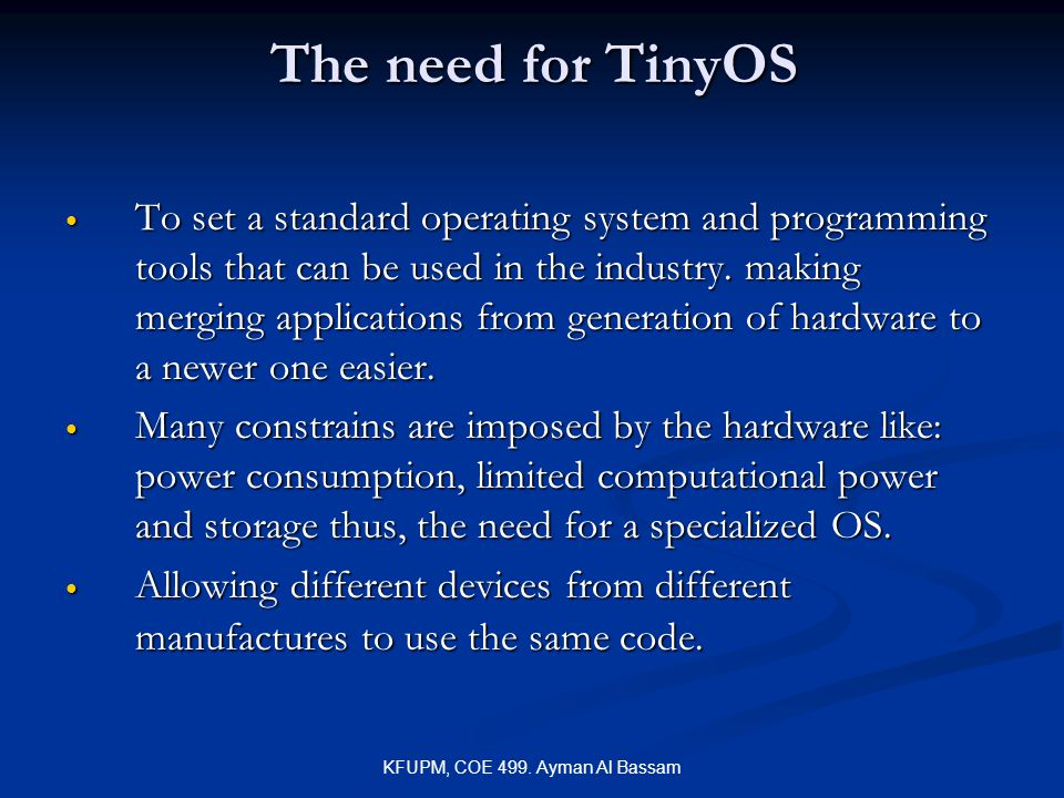 KFUPM, COE 499. Ayman Al Bassam The need for TinyOS To set a standard operating system and programming tools that can be used in the industry. making