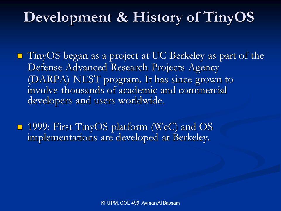 KFUPM, COE 499. Ayman Al Bassam Development & History of TinyOS TinyOS began as a project at UC Berkeley as part of the Defense Advanced Research Proj