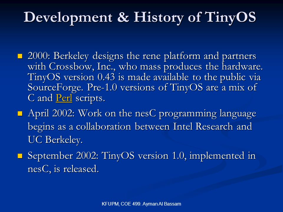 KFUPM, COE 499. Ayman Al Bassam Development & History of TinyOS 2000: Berkeley designs the rene platform and partners with Crossbow, Inc., who mass pr