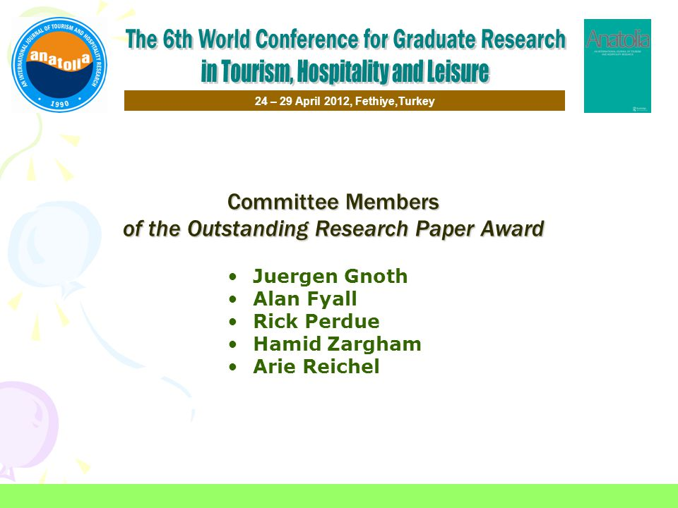 Committee Members of the Outstanding Research Paper Award Juergen Gnoth Alan Fyall Rick Perdue Hamid Zargham Arie Reichel 24 – 29 April 2012, Fethiye,Turkey