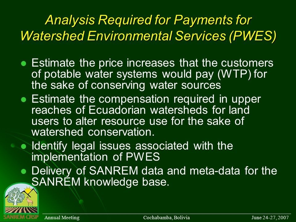 Analysis Required for Payments for Watershed Environmental Services (PWES) Estimate the price increases that the customers of potable water systems would pay (WTP) for the sake of conserving water sources Estimate the compensation required in upper reaches of Ecuadorian watersheds for land users to alter resource use for the sake of watershed conservation.