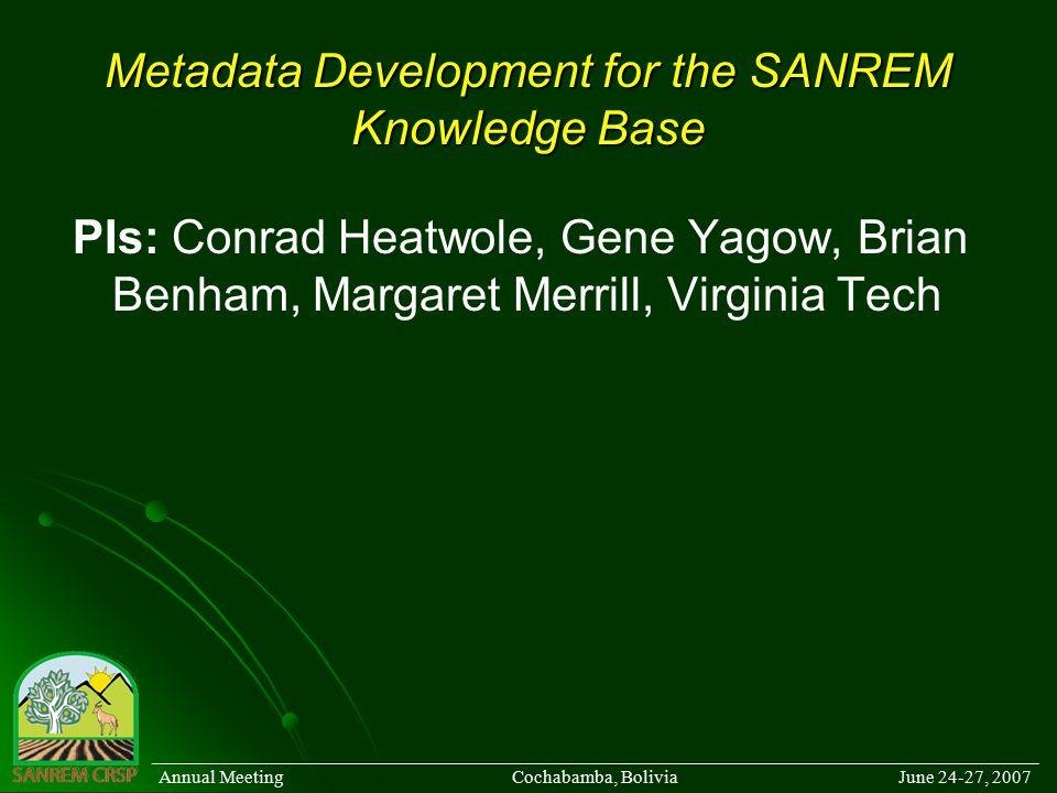 Metadata Development for the SANREM Knowledge Base PIs: Conrad Heatwole, Gene Yagow, Brian Benham, Margaret Merrill, Virginia Tech ______________________________________________________________________________________ Annual Meeting Cochabamba, Bolivia June 24-27, 2007