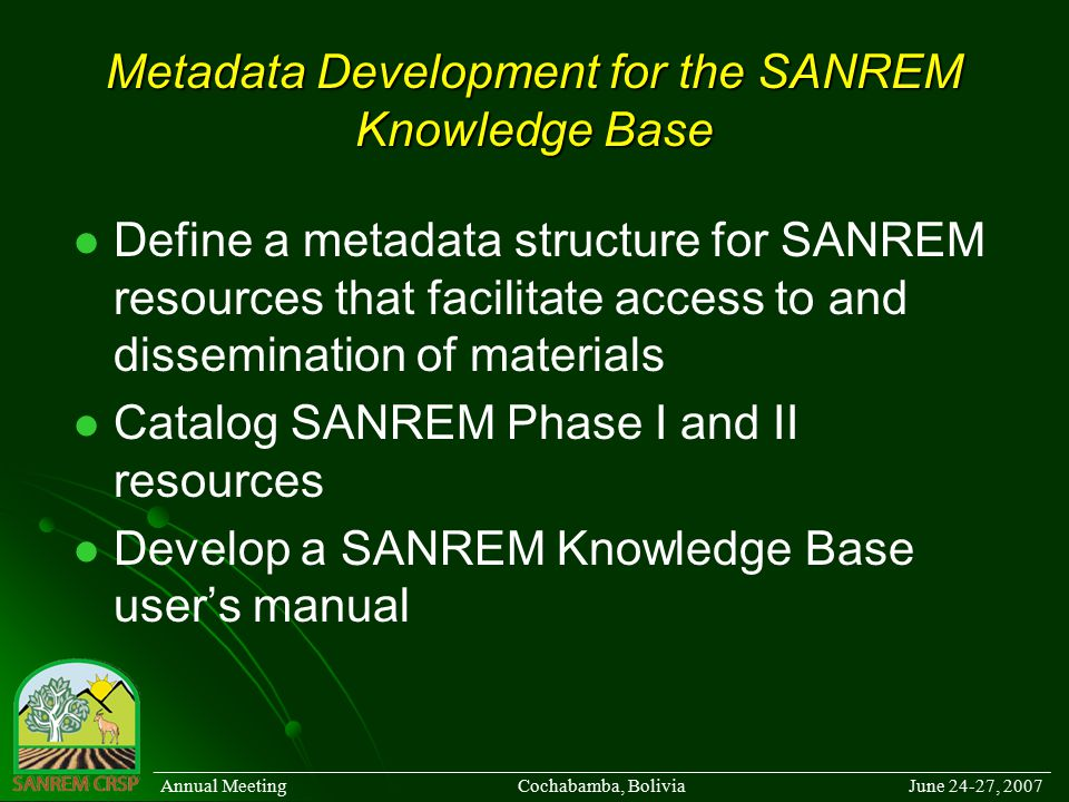 Metadata Development for the SANREM Knowledge Base Define a metadata structure for SANREM resources that facilitate access to and dissemination of materials Catalog SANREM Phase I and II resources Develop a SANREM Knowledge Base user's manual ______________________________________________________________________________________ Annual Meeting Cochabamba, Bolivia June 24-27, 2007