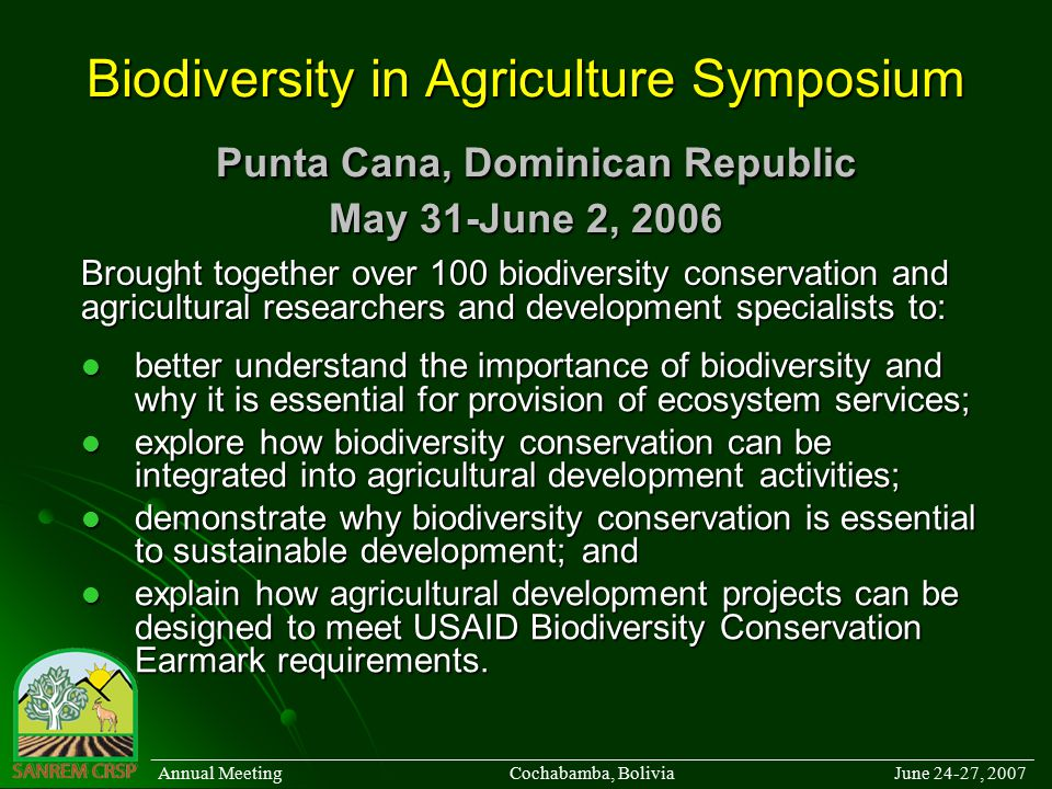 Biodiversity in Agriculture Symposium Punta Cana, Dominican Republic May 31-June 2, 2006 better understand the importance of biodiversity and why it is essential for provision of ecosystem services; better understand the importance of biodiversity and why it is essential for provision of ecosystem services; explore how biodiversity conservation can be integrated into agricultural development activities; explore how biodiversity conservation can be integrated into agricultural development activities; demonstrate why biodiversity conservation is essential to sustainable development; and demonstrate why biodiversity conservation is essential to sustainable development; and explain how agricultural development projects can be designed to meet USAID Biodiversity Conservation Earmark requirements.