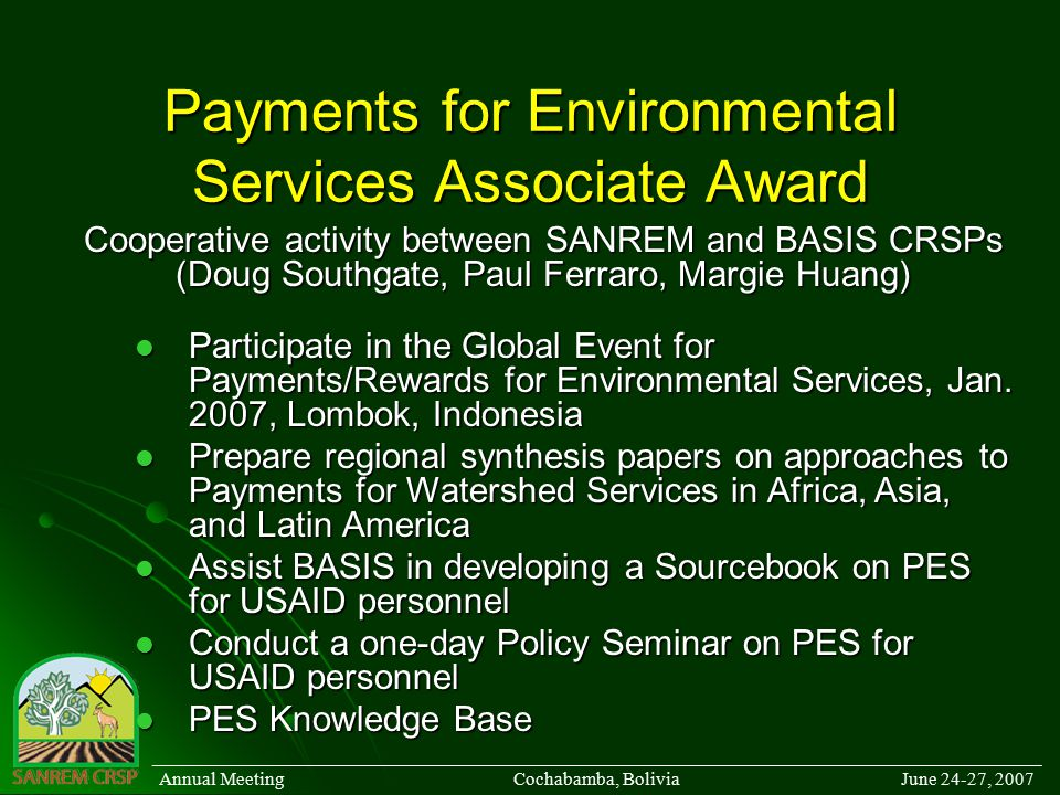Payments for Environmental Services Associate Award Cooperative activity between SANREM and BASIS CRSPs (Doug Southgate, Paul Ferraro, Margie Huang) ______________________________________________________________________________________ Annual Meeting Cochabamba, Bolivia June 24-27, 2007 Participate in the Global Event for Payments/Rewards for Environmental Services, Jan.
