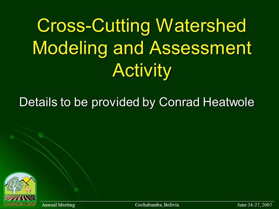 Cross-Cutting Watershed Modeling and Assessment Activity Details to be provided by Conrad Heatwole ______________________________________________________________________________________ Annual Meeting Cochabamba, Bolivia June 24-27, 2007