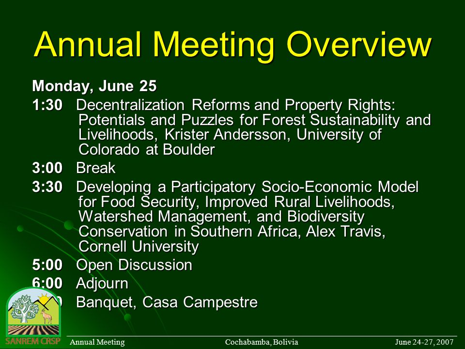 Annual Meeting Overview Monday, June 25 1:30Decentralization Reforms and Property Rights: Potentials and Puzzles for Forest Sustainability and Livelihoods, Krister Andersson, University of Colorado at Boulder 3:00Break 3:30Developing a Participatory Socio-Economic Model for Food Security, Improved Rural Livelihoods, Watershed Management, and Biodiversity Conservation in Southern Africa, Alex Travis, Cornell University 5:00Open Discussion 6:00Adjourn 7:30Banquet, Casa Campestre ______________________________________________________________________________________ Annual Meeting Cochabamba, Bolivia June 24-27, 2007
