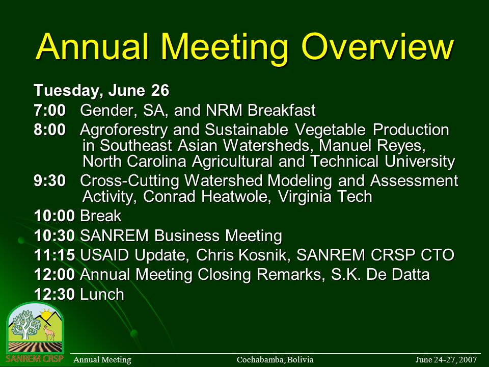 Annual Meeting Overview Tuesday, June 26 7:00Gender, SA, and NRM Breakfast 8:00Agroforestry and Sustainable Vegetable Production in Southeast Asian Watersheds, Manuel Reyes, North Carolina Agricultural and Technical University 9:30Cross-Cutting Watershed Modeling and Assessment Activity, Conrad Heatwole, Virginia Tech 10:00Break 10:30SANREM Business Meeting 11:15USAID Update, Chris Kosnik, SANREM CRSP CTO 12:00Annual Meeting Closing Remarks, S.K.