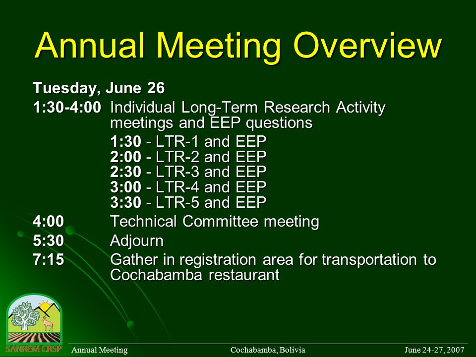 Annual Meeting Overview Tuesday, June 26 1:30-4:00Individual Long-Term Research Activity meetings and EEP questions 1:30 - LTR-1 and EEP 2:00 - LTR-2 and EEP 2:30 - LTR-3 and EEP 3:00 - LTR-4 and EEP 3:30 - LTR-5 and EEP 4:00Technical Committee meeting 5:30Adjourn 7:15Gather in registration area for transportation to Cochabamba restaurant ______________________________________________________________________________________ Annual Meeting Cochabamba, Bolivia June 24-27, 2007