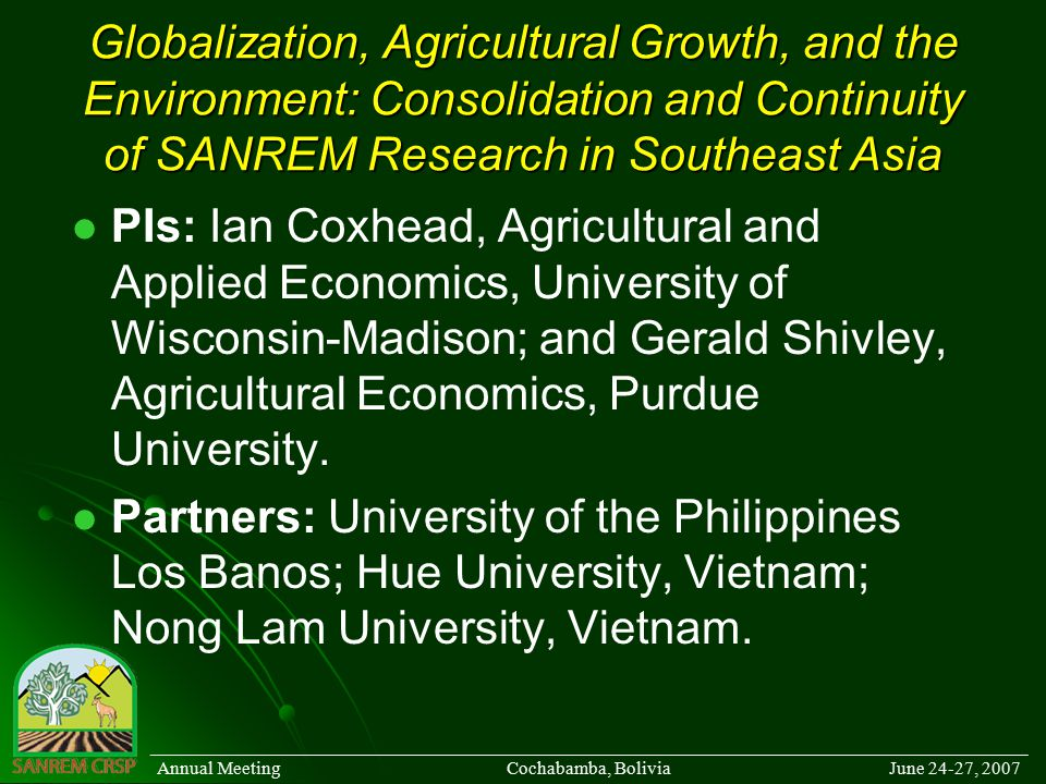 Globalization, Agricultural Growth, and the Environment: Consolidation and Continuity of SANREM Research in Southeast Asia PIs: Ian Coxhead, Agricultural and Applied Economics, University of Wisconsin-Madison; and Gerald Shivley, Agricultural Economics, Purdue University.