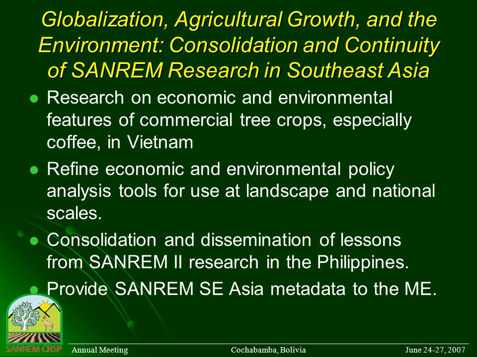 Globalization, Agricultural Growth, and the Environment: Consolidation and Continuity of SANREM Research in Southeast Asia Research on economic and environmental features of commercial tree crops, especially coffee, in Vietnam Refine economic and environmental policy analysis tools for use at landscape and national scales.