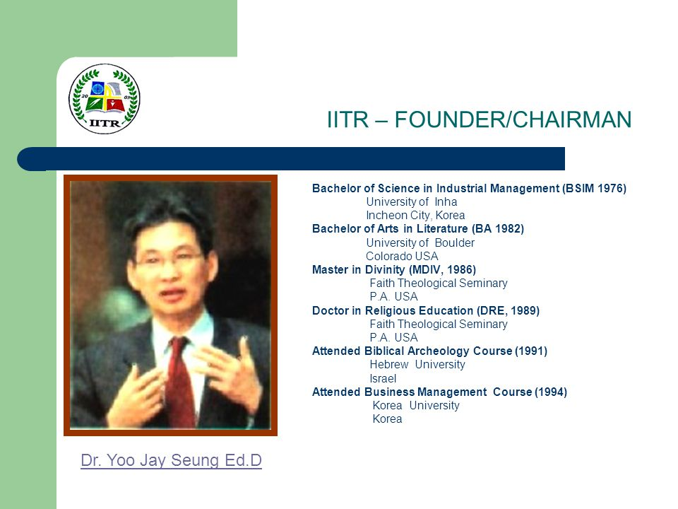 IITR – FOUNDER/CHAIRMAN Bachelor of Science in Industrial Management (BSIM 1976) University of Inha Incheon City, Korea Bachelor of Arts in Literature