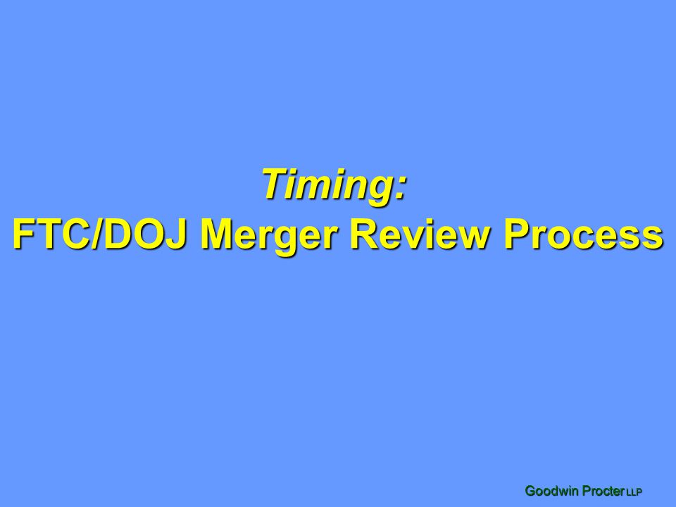 Goodwin Procter LLP Timing: FTC/DOJ Merger Review Process