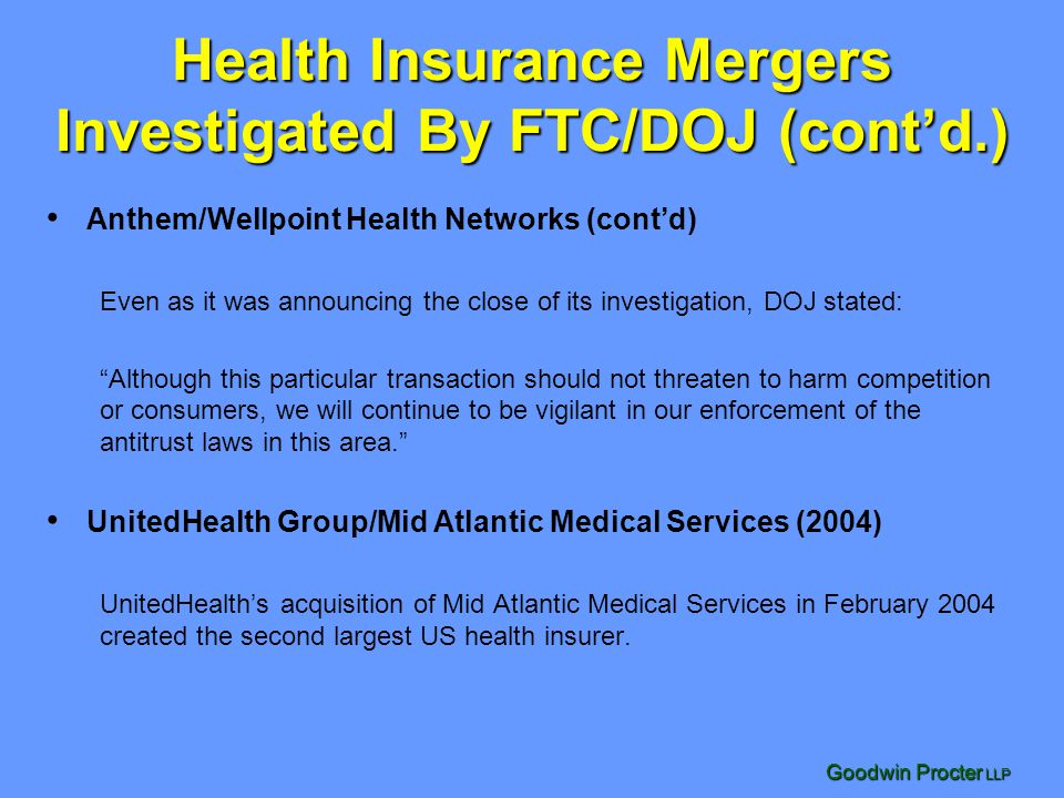 Goodwin Procter LLP Health Insurance Mergers Investigated By FTC/DOJ (cont'd.) Anthem/Wellpoint Health Networks (cont'd) Even as it was announcing the close of its investigation, DOJ stated: Although this particular transaction should not threaten to harm competition or consumers, we will continue to be vigilant in our enforcement of the antitrust laws in this area. UnitedHealth Group/Mid Atlantic Medical Services (2004) UnitedHealth's acquisition of Mid Atlantic Medical Services in February 2004 created the second largest US health insurer.