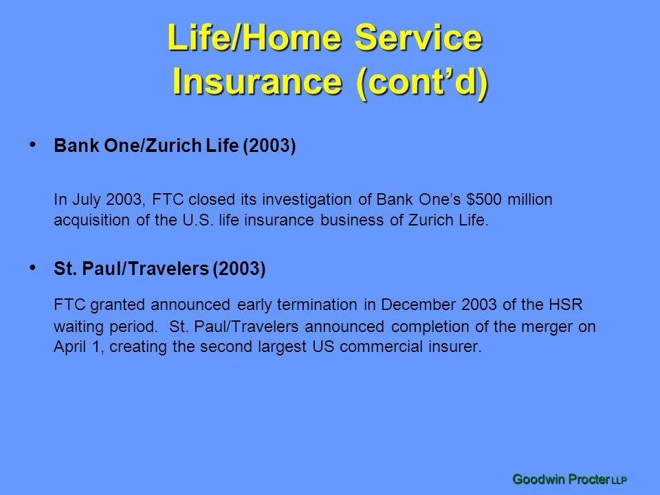 Goodwin Procter LLP Life/Home Service Insurance (cont'd) Bank One/Zurich Life (2003) In July 2003, FTC closed its investigation of Bank One's $500 million acquisition of the U.S.