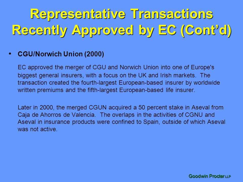 Goodwin Procter LLP Representative Transactions Recently Approved by EC (Cont'd) CGU/Norwich Union (2000) EC approved the merger of CGU and Norwich Union into one of Europe s biggest general insurers, with a focus on the UK and Irish markets.
