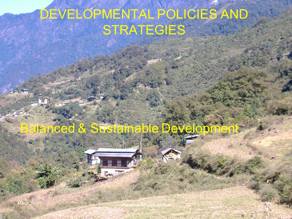 March 2007 Presentation to World Bank DEVELOPMENTAL POLICIES AND STRATEGIES Balanced & Sustainable Development
