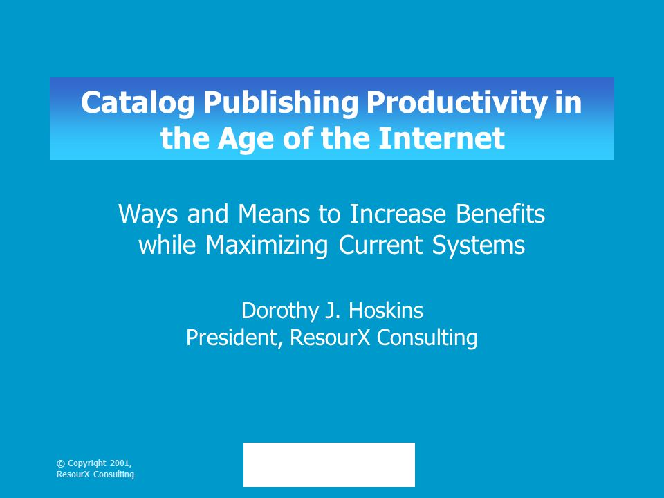 © Copyright 2001, ResourX Consulting Catalog Publishing Productivity in the Age of the Internet Ways and Means to Increase Benefits while Maximizing Current Systems Dorothy J.