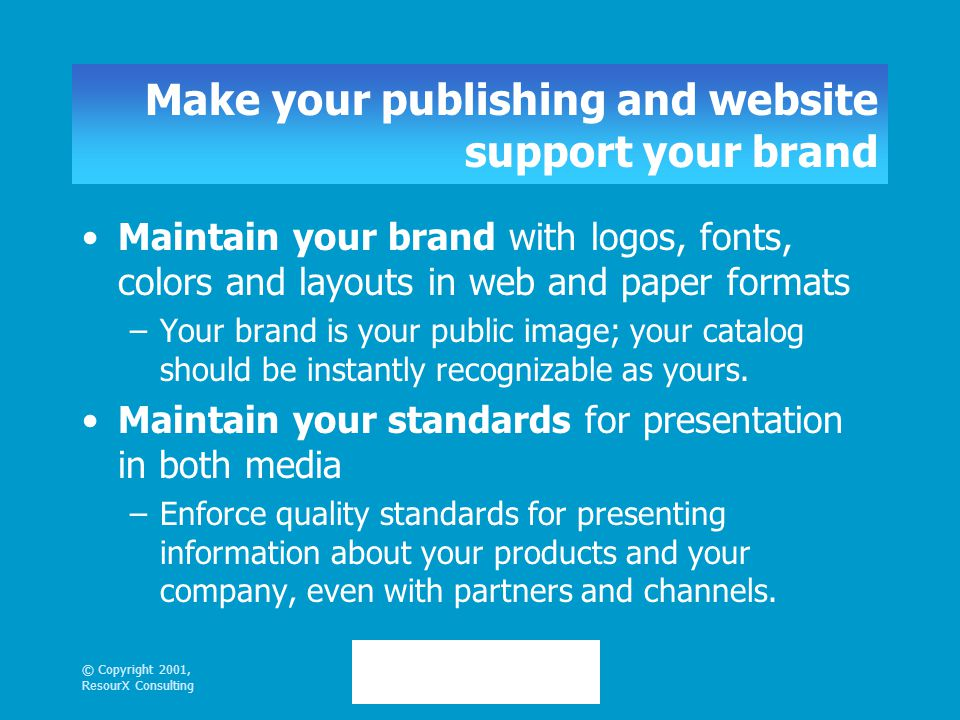© Copyright 2001, ResourX Consulting Make your publishing and website support your brand Maintain your brand with logos, fonts, colors and layouts in web and paper formats –Your brand is your public image; your catalog should be instantly recognizable as yours.