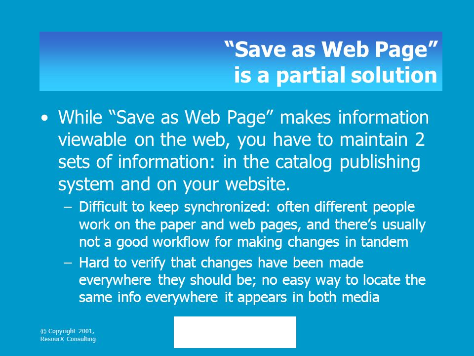© Copyright 2001, ResourX Consulting Save as Web Page is a partial solution While Save as Web Page makes information viewable on the web, you have to maintain 2 sets of information: in the catalog publishing system and on your website.