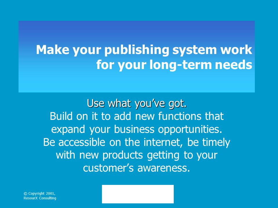 © Copyright 2001, ResourX Consulting Make your publishing system work for your long-term needs Use what you've got.