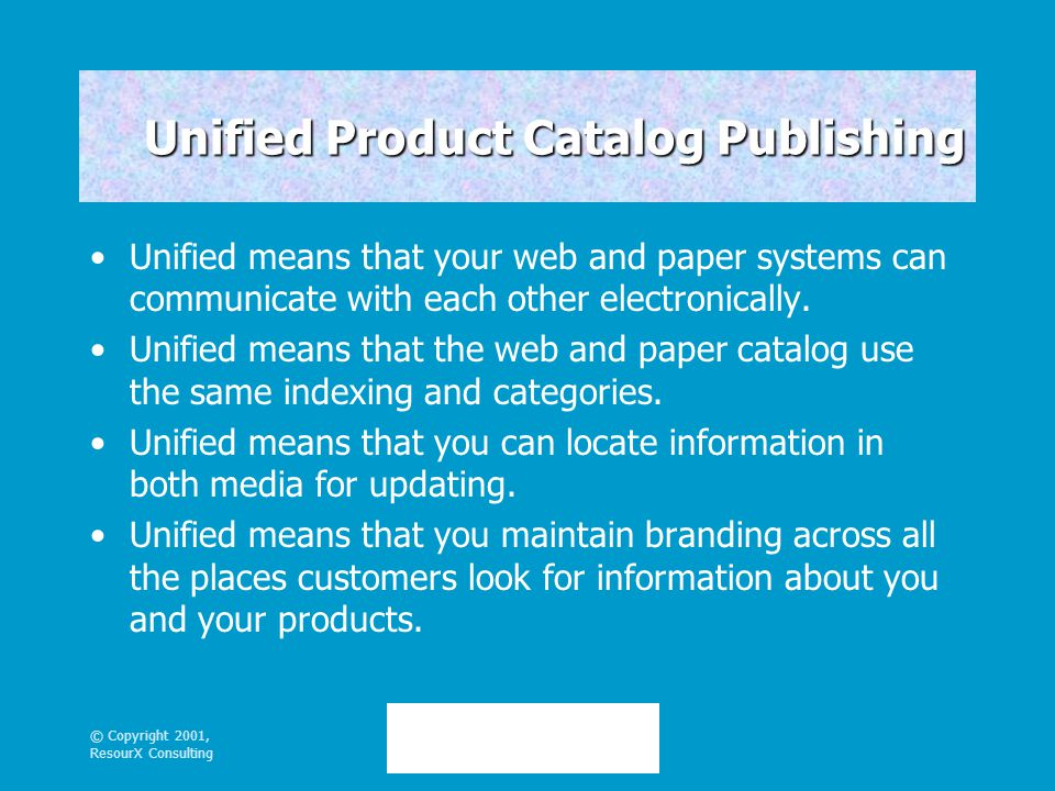 © Copyright 2001, ResourX Consulting Unified Product Catalog Publishing Unified means that your web and paper systems can communicate with each other electronically.