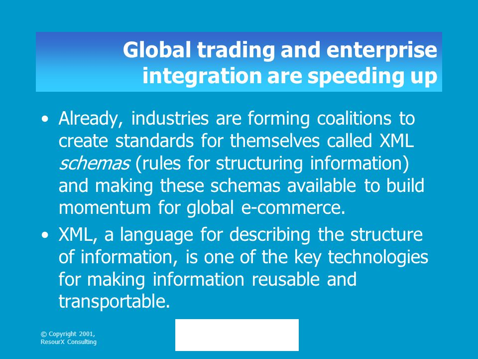 © Copyright 2001, ResourX Consulting Global trading and enterprise integration are speeding up Already, industries are forming coalitions to create standards for themselves called XML schemas (rules for structuring information) and making these schemas available to build momentum for global e-commerce.