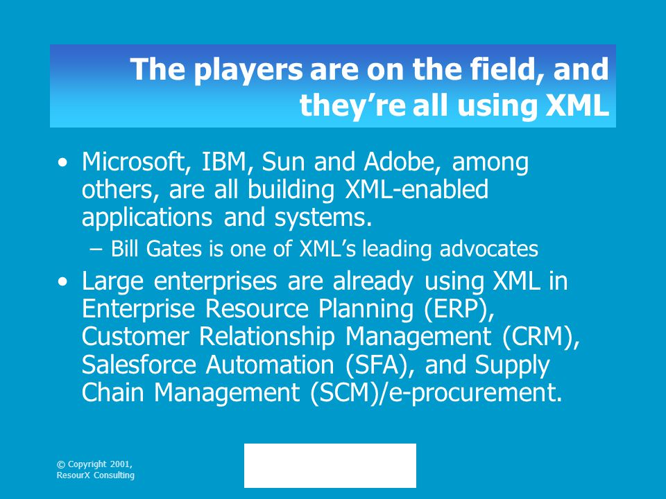© Copyright 2001, ResourX Consulting The players are on the field, and they're all using XML Microsoft, IBM, Sun and Adobe, among others, are all building XML-enabled applications and systems.